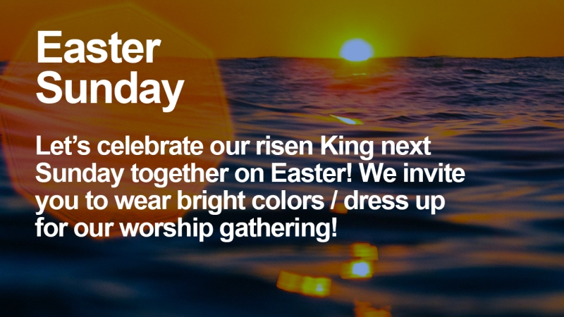 "Announcement - Image of ocean with sun rising in horizon with text overlaid, ""Easter Sunday: Let's celebrate our risen King next Sunday together on Easter! We invite you to wear bright colors / dress up for our worship gathering!"""