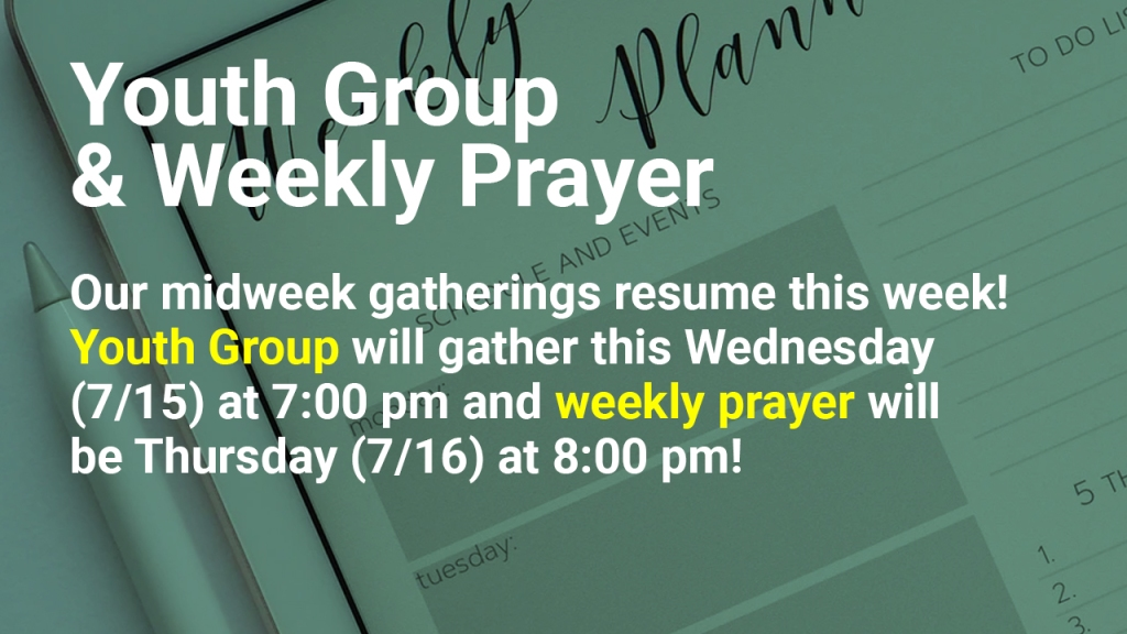 "Image of a weekly calendar with text overlaid, ""Youth Group & Weekly Prayer: Our midweek gatherings resume this week! Youth Group will gather this Wednesday (7/15) at 7:00 pm and weekly prayer will be Thursday (7/16) at 8:00 pm!"""