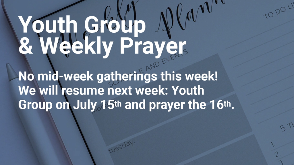 """Image of personal calendar with text overlaid, """"Youth Group & Weekly Prayer — No mid-week gatherings this week!  We will resume next week: Youth Group on July 15th and prayer the 16th."""""""