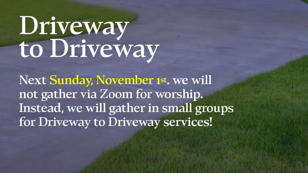 "Announcement - image of driveway with text overlaid, ""Driveway  to Driveway  Next Sunday, November 1st. we will not gather via Zoom for worship.  Instead, we will gather in small groups for Driveway to Driveway services!"""