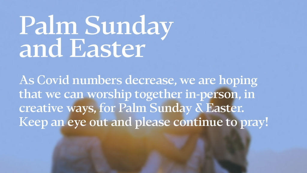 """Announcement - Image of group of friends with text overlaid, """"Palm Sunday and Easter: As Covid numbers decrease, we are hoping that we can worship together in-person, in creative ways, for Palm Sunday and Easter. Keep an eye out and please continue to pray!"""""""