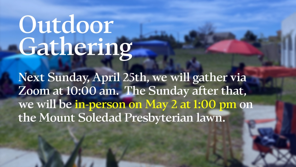"""Announcement - image of an outdoor service with text overlaid, """"Outdoor Gathering: Next Sunday, April 25th, we will gather via Zoom at 10:00 am. The Sunday after that, we will be in-person on May 2 at 1:00 pm on the Mount Soledad Presbyterian lawn"""""""