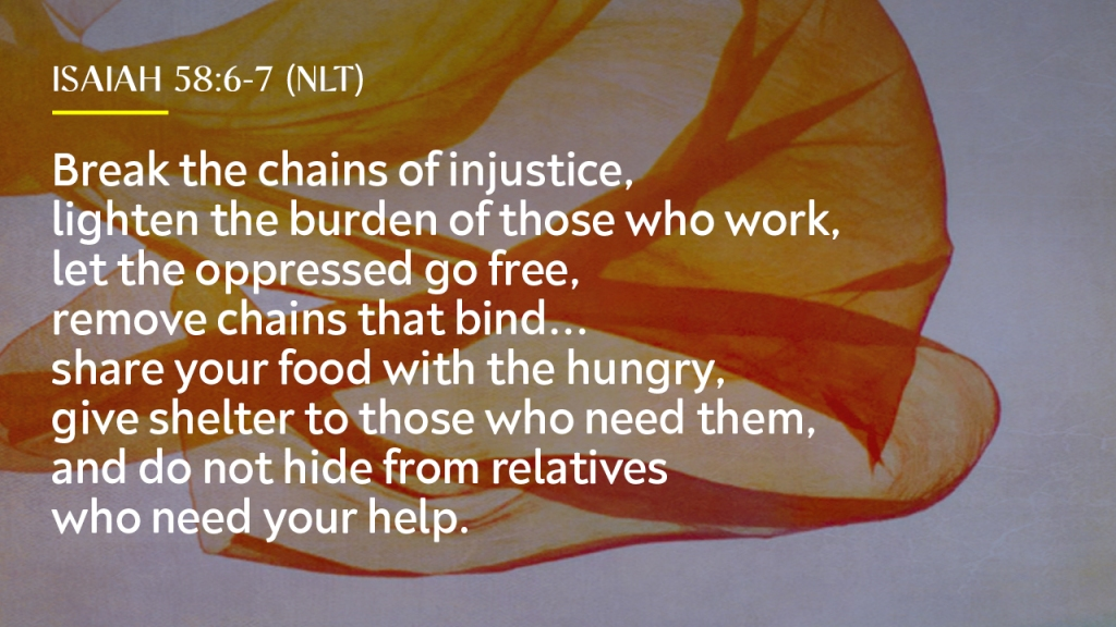 """Sermon - Image of fabric flowing with text overlaid, """"Isaiah 58:6-7 (NLT), break the chains of injustice, lighten the burden of those who work, let the oppressed go free, remove chains that bind... share your food with the hungry, give shelter to those who need them, and do not hide from relatives who need your help."""""""